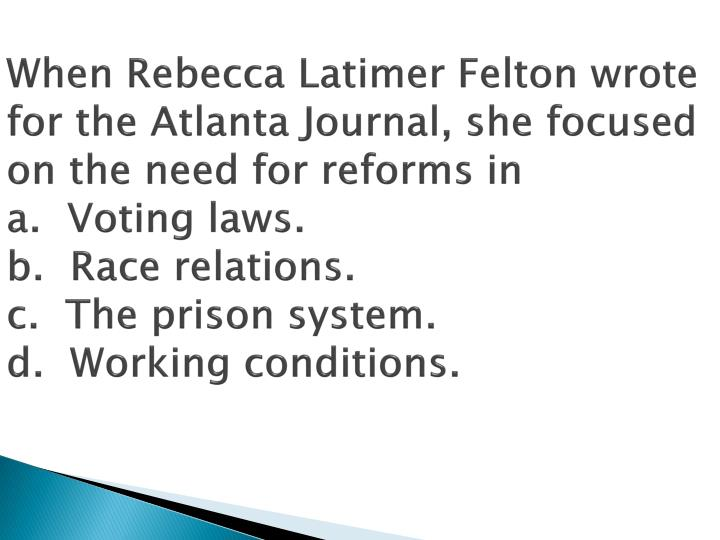 When Rebecca Latimer Felton wrote for the Atlanta Journal, she focused on the need for reforms in