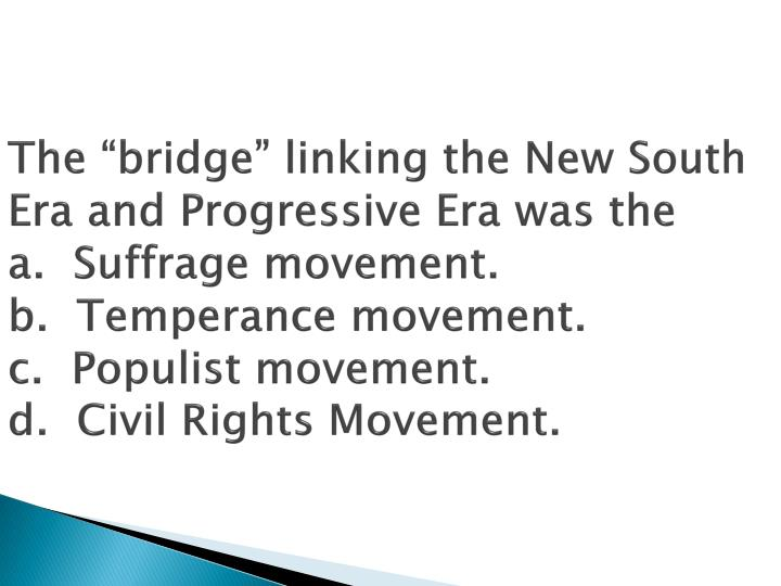"The ""bridge"" linking the New South Era and Progressive Era was the"