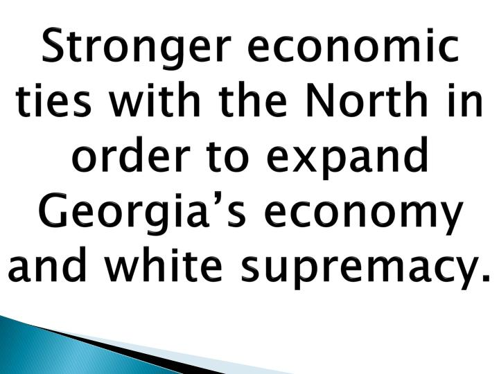 Stronger economic ties with the North in order to expand Georgia's economy and white supremacy.