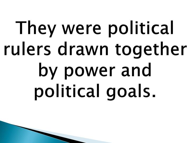 They were political rulers drawn together by power and political goals