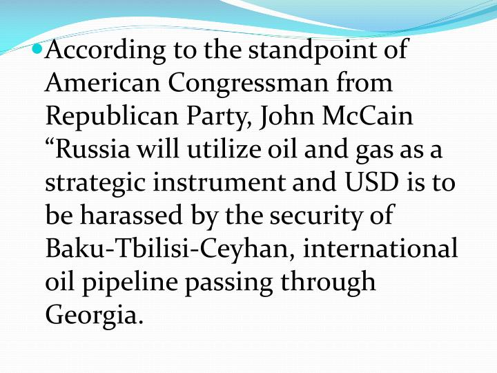 "According to the standpoint of American Congressman from Republican Party, John McCain ""Russia will utilize oil and gas as a strategic instrument and USD is to be harassed by the security of Baku-Tbilisi-"