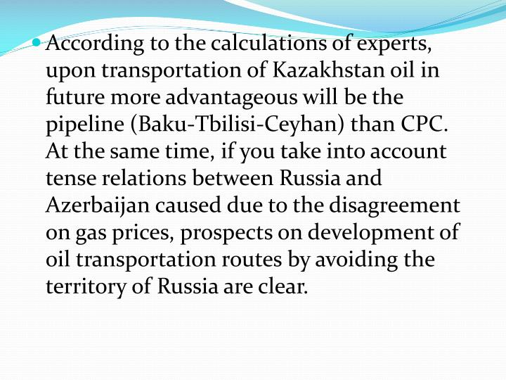 According to the calculations of experts, upon transportation of Kazakhstan oil in future more advantageous will be the pipeline (Baku-Tbilisi-
