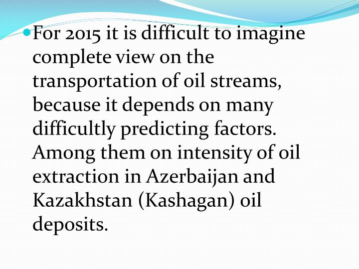 For 2015 it is difficult to imagine complete view on the transportation of oil streams, because it depends on many difficultly predicting factors. Among them on intensity of oil extraction in Azerbaijan and Kazakhstan (