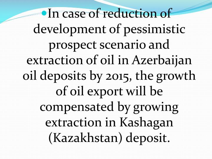 In case of reduction of development of pessimistic prospect scenario and extraction of oil in Azerbaijan oil deposits by 2015, the growth of oil export will be compensated by growing extraction in