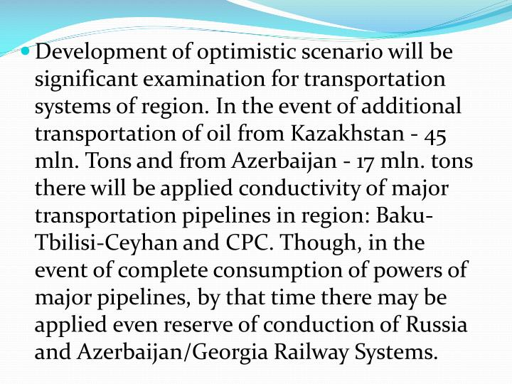 Development of optimistic scenario will be significant examination for transportation systems of region. In the event of additional transportation of oil from Kazakhstan - 45