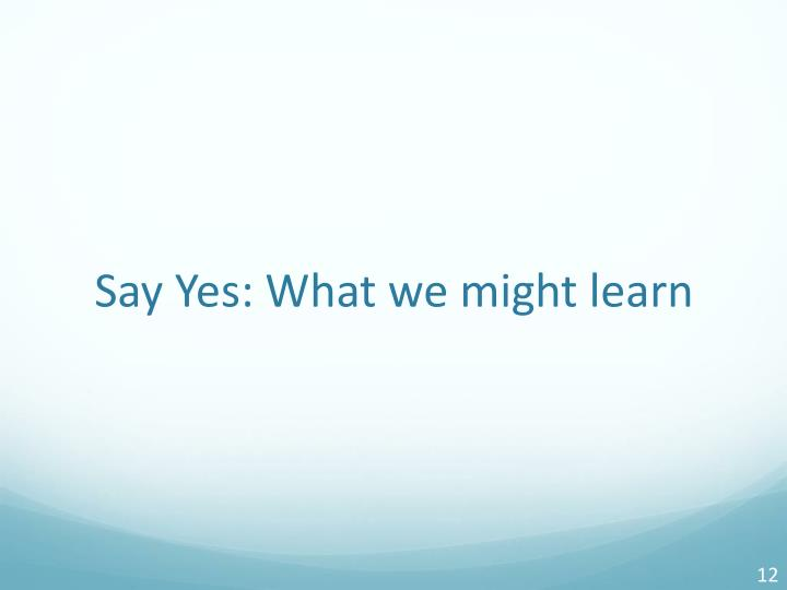 Say Yes: What we might learn