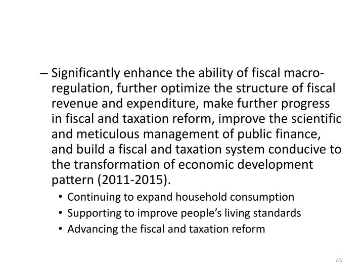 Significantly enhance the ability of fiscal macro-regulation, further optimize the structure of fiscal revenue and expenditure, make further progress in fiscal and taxation reform, improve the scientific and meticulous management of public finance, and build a fiscal and taxation system conducive to the transformation of economic development pattern (2011-2015).