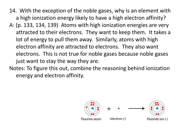 14.  With the exception of the noble gases, why is an element with a high ionization energy likely to have a high electron affinity?