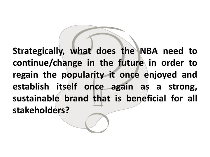 Strategically, what does the NBA need to continue/change in the future in order to regain the popularity it once enjoyed and  establish itself once again as a strong, sustainable brand that is beneficial for all stakeholders?