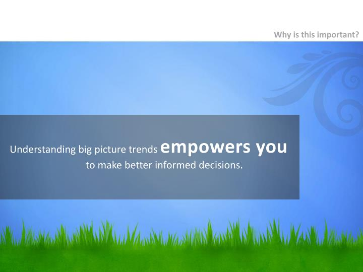 Understanding big picture trends empowers you to make better informed decisions