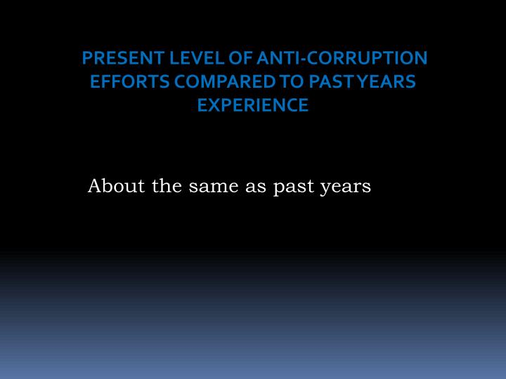 PRESENT LEVEL OF ANTI-CORRUPTION EFFORTS COMPARED TO PAST YEARS EXPERIENCE