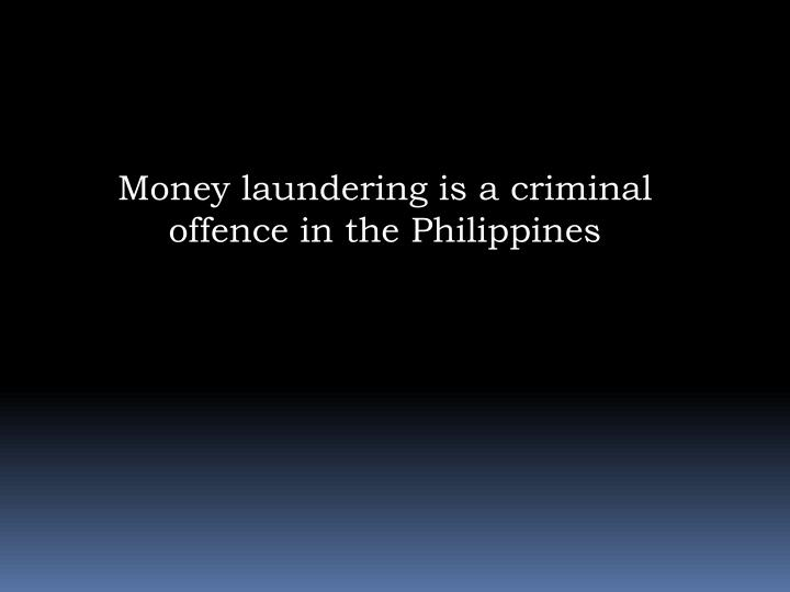 Money laundering is a criminal offence in the Philippines