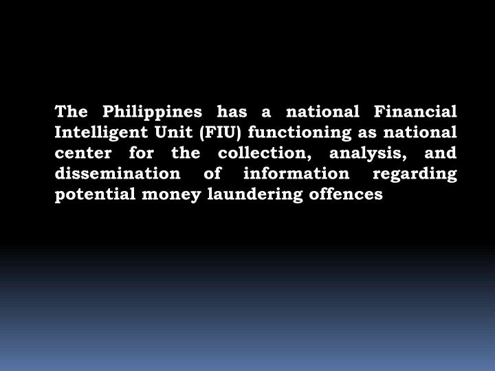The Philippines has a national Financial Intelligent Unit (FIU) functioning as national center for the collection, analysis, and dissemination of information regarding potential money laundering offences