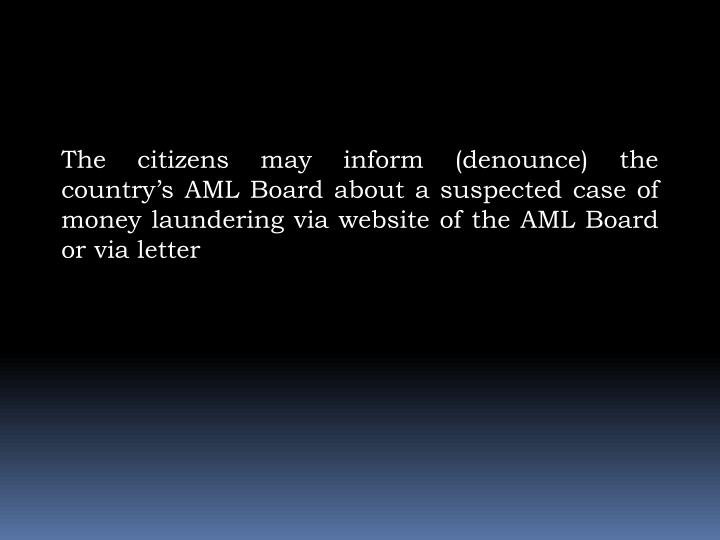 The citizens may inform (denounce) the country's AML Board about a suspected case of money laundering via website of the AML Board or via letter