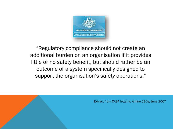 """Regulatory compliance should not create an additional burden on an organisation if it provides little or no safety benefit, but should rather be an outcome of a system specifically designed to support the organisation's safety operations."""