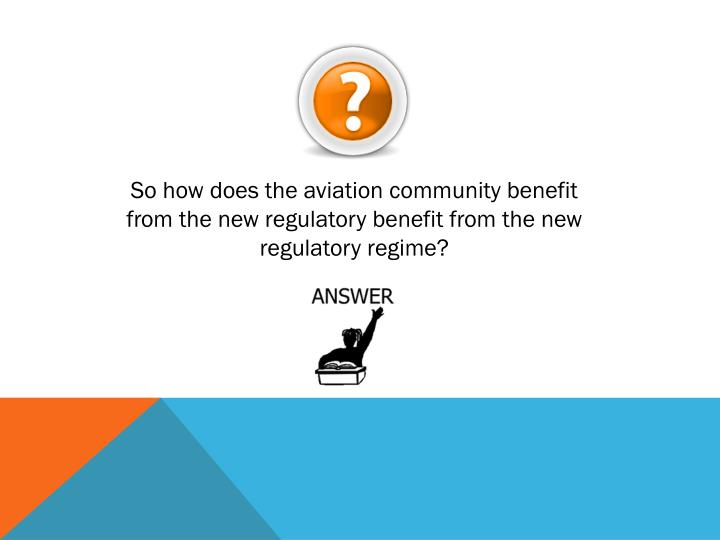 So how does the aviation community benefit from the new regulatory benefit from the new regulatory regime?