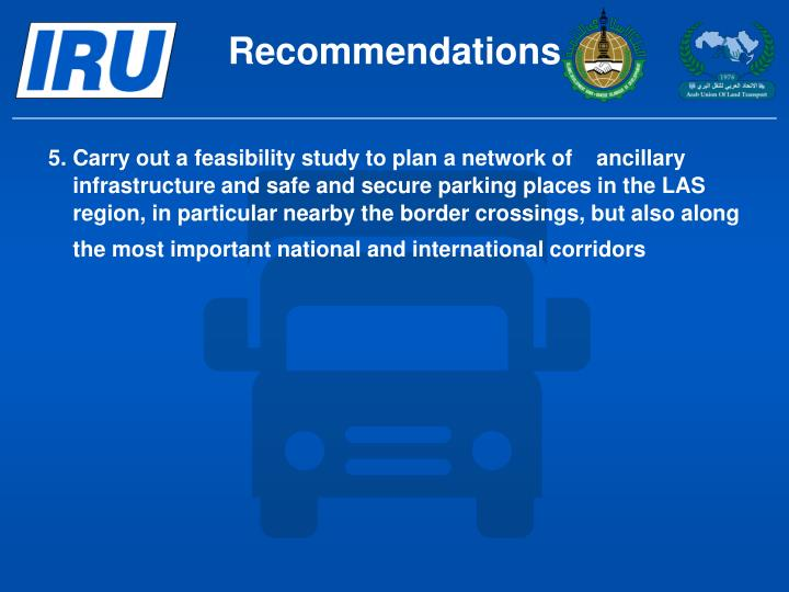 5.	Carry out a feasibility study to plan a network of    ancillary infrastructure and safe and secure parking places in the LAS region, in particular nearby the border crossings, but also along the most important national and international corridors