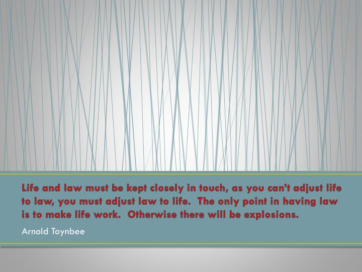 Life and law must be kept closely in touch, as you can't adjust life to law, you must adjust law t...