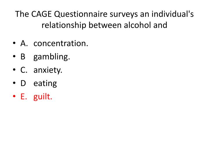 The CAGE Questionnaire surveys an individual's relationship between alcohol