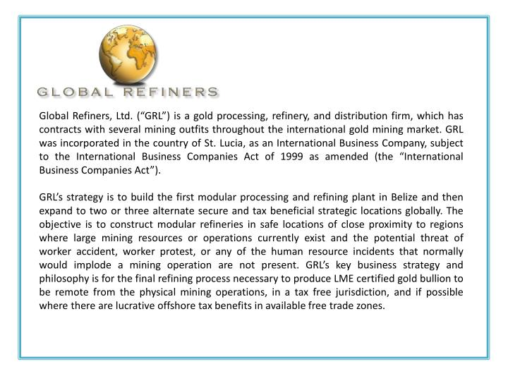 "Global Refiners, Ltd. (""GRL"") is a gold processing, refinery, and distribution firm, which has contracts with several mining outfits throughout the international gold mining market. GRL was incorporated in the country of St. Lucia, as an International Business Company, subject to the International Business Companies Act of 1999 as amended (the ""International Business Companies Act"")."