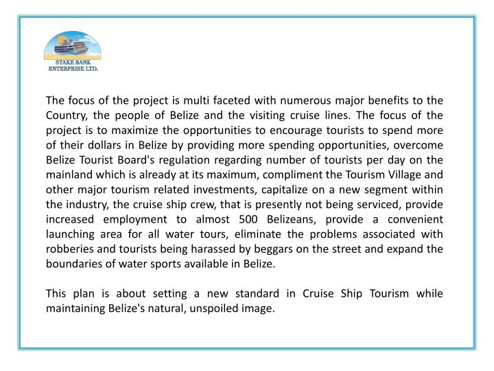 The focus of the project is multi faceted with numerous major benefits to the Country, the people of Belize and the visiting cruise lines. The focus of the project is to maximize the opportunities to encourage tourists to spend more of their dollars in Belize by providing more spending opportunities, overcome Belize Tourist Board's regulation regarding number of tourists per day on the mainland which is already at its maximum, compliment the Tourism