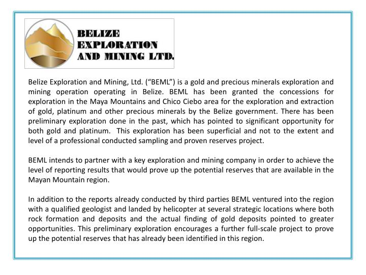 "Belize Exploration and Mining, Ltd. (""BEML"") is a gold and precious minerals exploration and mining operation operating in Belize. BEML has been granted the concessions for exploration in the Maya Mountains and Chico"