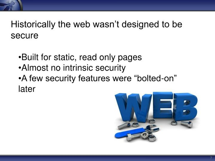 Historically the web wasn't designed to be secure