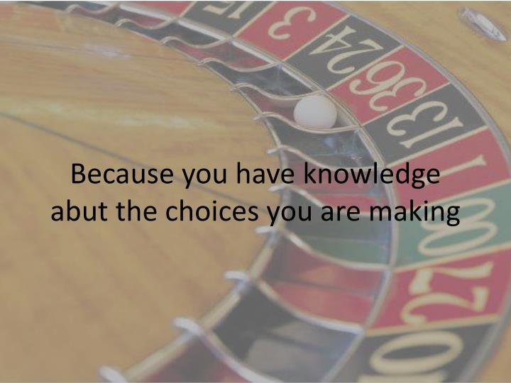 Because you have knowledge abut the choices you are making