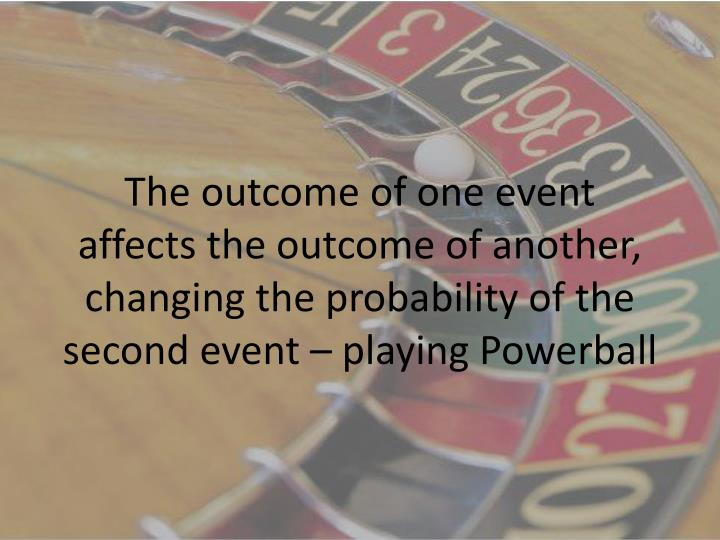 The outcome of one event affects the outcome of another, changing the probability of the second event – playing Powerball
