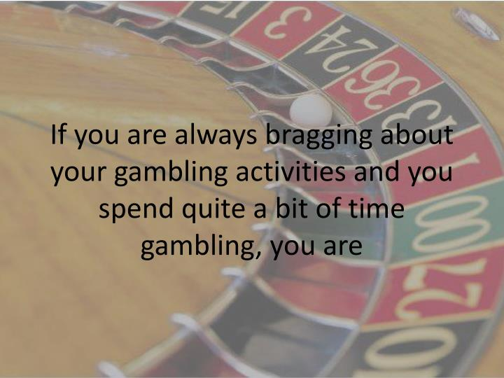 If you are always bragging about your gambling activities and you spend quite a bit of time gambling, you are