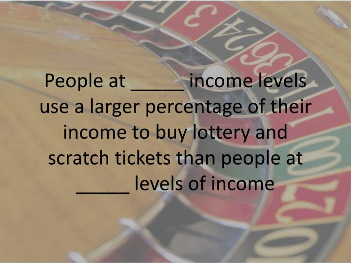 People at _____ income levels use a larger percentage of their income to buy lottery and scratch tickets than people at _____ levels of income
