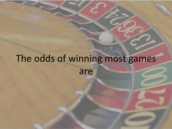 The odds of winning most games are