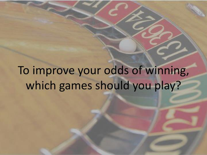 To improve your odds of winning, which games should you play?