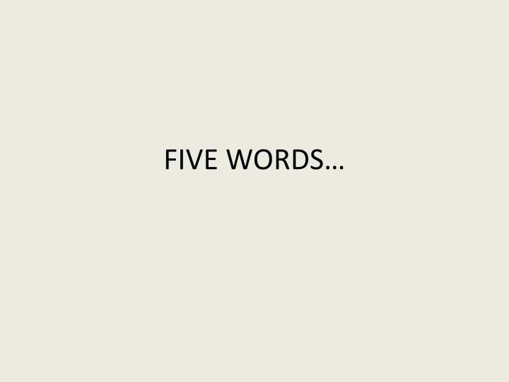 FIVE WORDS…