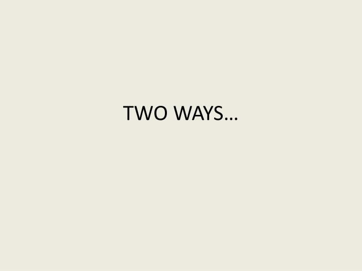 TWO WAYS…