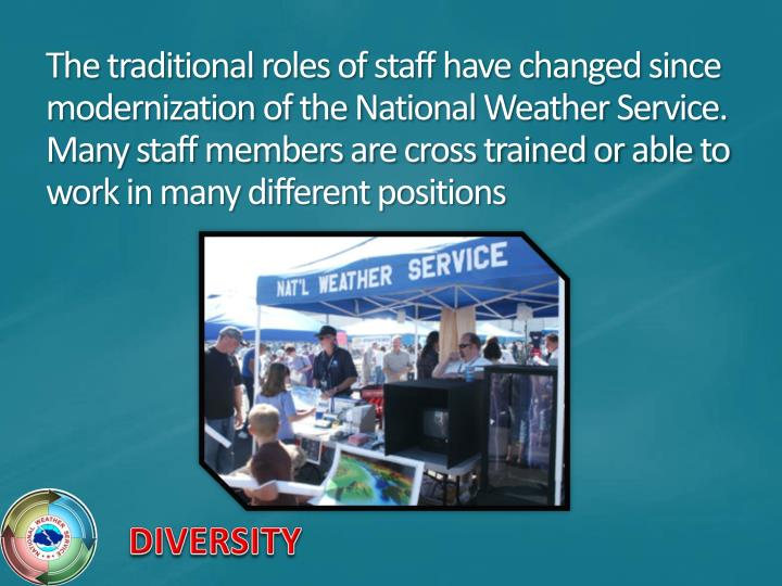 The traditional roles of staff have changed since modernization of the National Weather Service. Many staff members are cross trained or able to work in many different positions