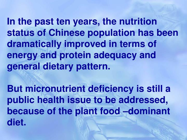 In the past ten years, the nutrition status of Chinese population has been dramatically improved in terms of energy and protein adequacy and general dietary pattern.