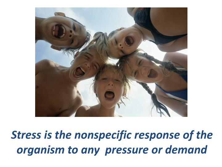 Stress is the nonspecific response of the organism to any  pressure or demand