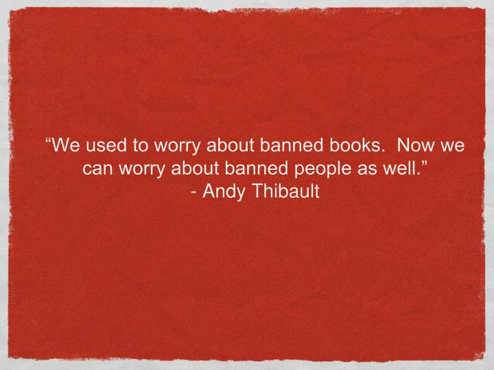"""We used to worry about banned books.  Now we can worry about banned people as well."""