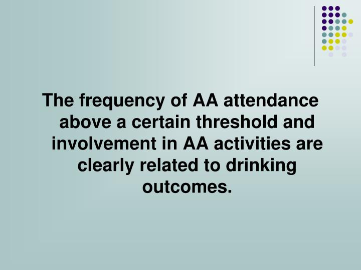 The frequency of AA attendance above a certain threshold and involvement in AA activities are clearly related to drinking