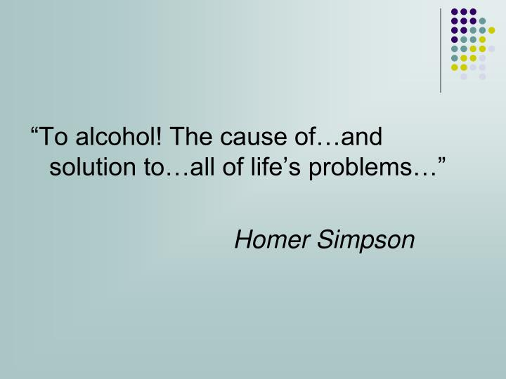 """To alcohol! The cause of…and solution to…all of life's problems…"""