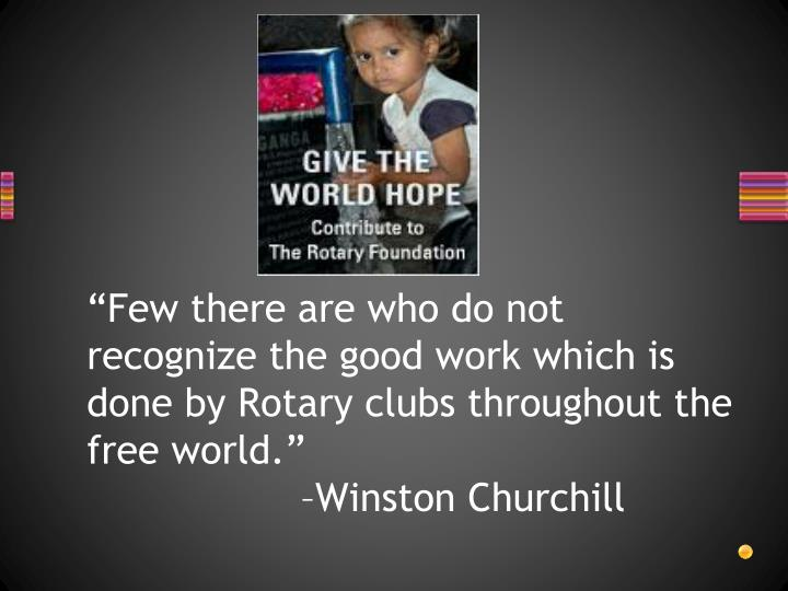 """Few there are who do not recognize the good work which is done by Rotary clubs throughout the free world."""
