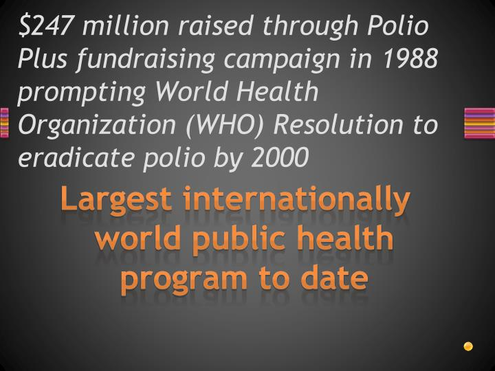 $247 million raised through Polio Plus fundraising campaign in 1988  prompting World Health Organization (WHO) Resolution to eradicate polio by 2000
