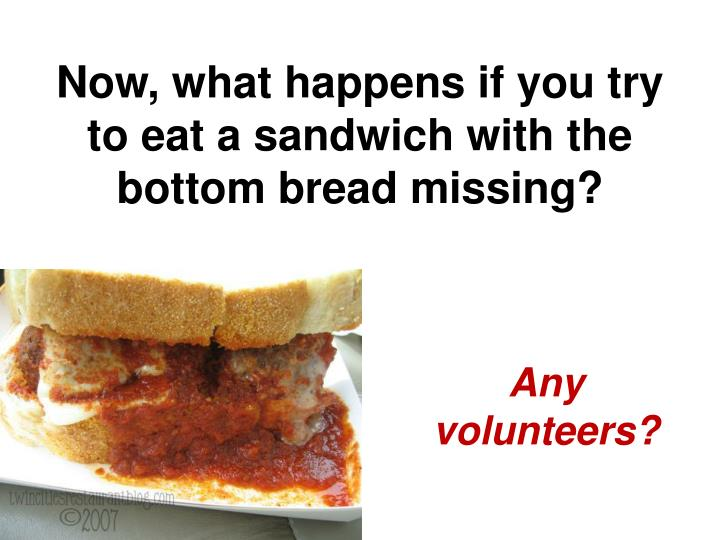 Now, what happens if you try to eat a sandwich with the bottom bread missing?
