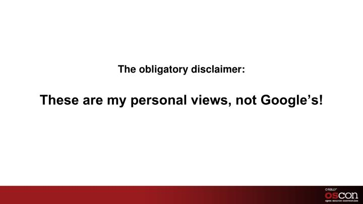 The obligatory disclaimer these are my personal views not google s