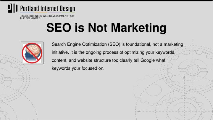Search Engine Optimization (SEO) is foundational, not a marketing initiative. It is the ongoing process of optimizing your keywords, content, and website structure too clearly tell Google what keywords your focused on.