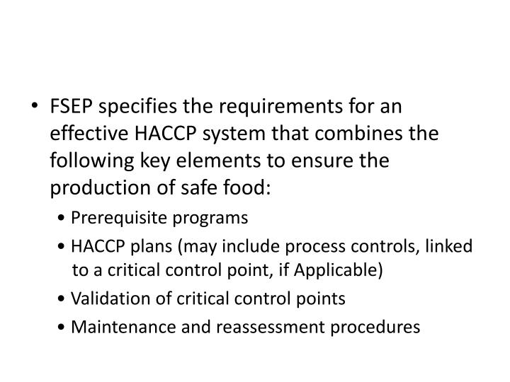 FSEP specifies the requirements for an effective HACCP system that combines the following key elements to ensure the production of safe food: