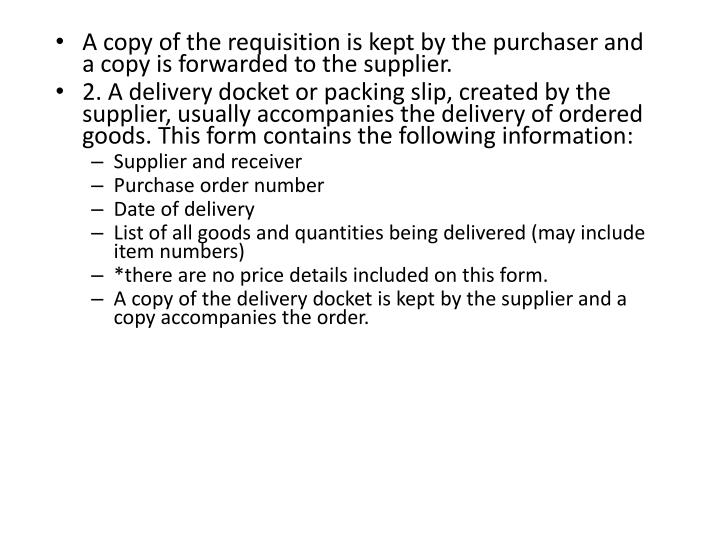 A copy of the requisition is kept by the purchaser and a copy is forwarded to the supplier.