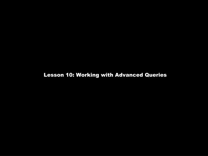 Lesson 10: Working with Advanced Queries