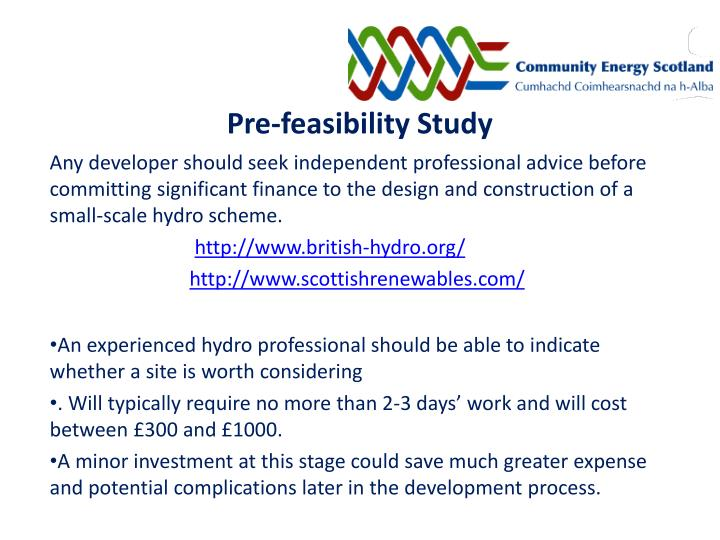 pre feasibility study The pre-feasibility study may advice the most likely avenues to pursue for funding or highlight inherent difficulties, which need further attention before approaching.